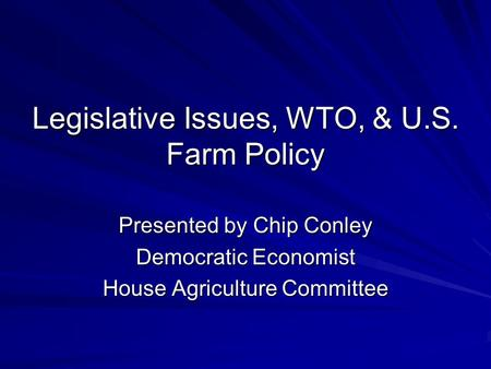 Legislative Issues, WTO, & U.S. Farm Policy Presented by Chip Conley Democratic Economist House Agriculture Committee.