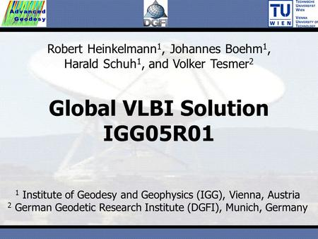 Global VLBI Solution IGG05R01 1 Institute of Geodesy and Geophysics (IGG), Vienna, Austria 2 German Geodetic Research Institute (DGFI), Munich, Germany.
