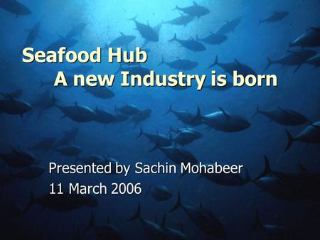 Seafood Hub A new Industry is born Presented by Sachin Mohabeer 11 March 2006.