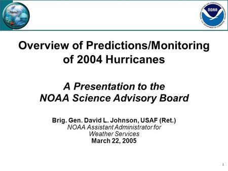 1 Overview of Predictions/Monitoring of 2004 Hurricanes A Presentation to the NOAA Science Advisory Board Brig. Gen. David L. Johnson, USAF (Ret.) NOAA.