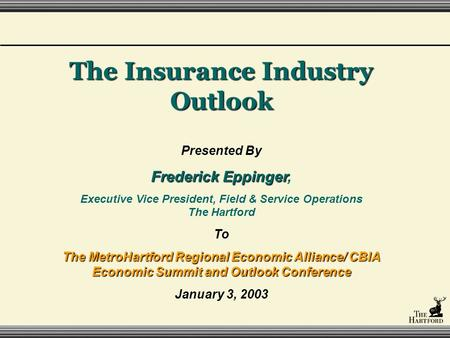 The Insurance Industry Outlook Presented By Frederick Eppinger Frederick Eppinger, Executive Vice President, Field & Service Operations The Hartford To.