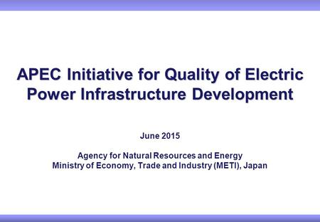 APEC Initiative for Quality of Electric Power Infrastructure Development June 2015 Agency for Natural Resources and Energy Ministry of Economy, Trade and.