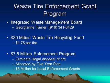 Waste Tire Enforcement Grant Program Integrated Waste Management Board –Georgianne Turner (916) 341-6429 $30 Million Waste Tire Recycling Fund –$1.75 per.