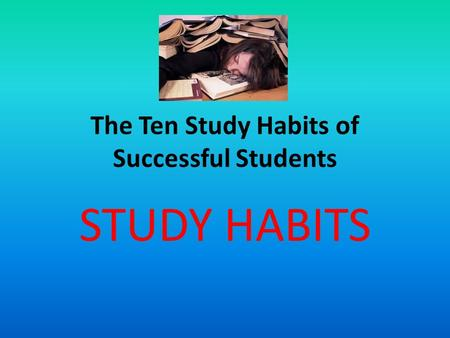 The Ten Study Habits of Successful Students STUDY HABITS.
