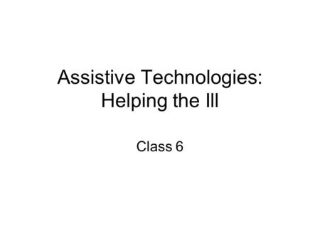 Assistive Technologies: Helping the Ill Class 6. Agenda 3:00-3:25 Presentation by Dola 3:25-3:50 Assistive Technologies for the Ill.
