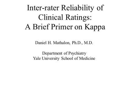 Inter-rater Reliability of Clinical Ratings: A Brief Primer on Kappa Daniel H. Mathalon, Ph.D., M.D. Department of Psychiatry Yale University School of.