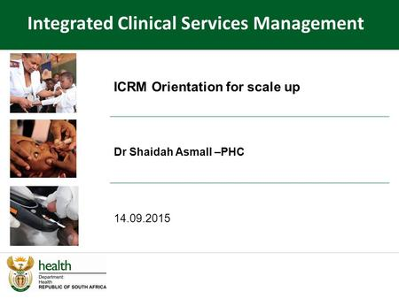 ICRM Orientation for scale up Dr Shaidah Asmall –PHC 14.09.2015 Integrated Clinical Services Management.