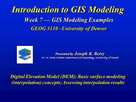 Introduction to GIS Modeling Week 7 — GIS Modeling Examples GEOG 3110 –University of Denver Presented by Joseph K. Berry W. M. Keck Scholar, Department.