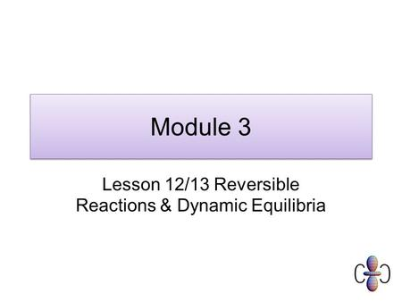 Module 3 Lesson 12/13 Reversible Reactions & Dynamic Equilibria.