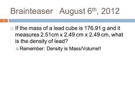 1 Brainteaser August 6 th, 2012  If the mass of a lead cube is 176.91 g and it measures 2.51cm x 2.49 cm x 2.49 cm, what is the density of lead?  Remember: