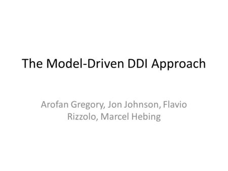 The Model-Driven DDI Approach Arofan Gregory, Jon Johnson, Flavio Rizzolo, Marcel Hebing.