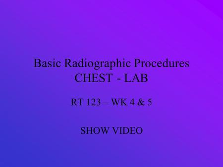 Basic Radiographic Procedures CHEST - LAB RT 123 – WK 4 & 5 SHOW VIDEO.