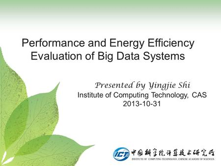 Performance and Energy Efficiency Evaluation of Big Data Systems Presented by Yingjie Shi Institute of Computing Technology, CAS 2013-10-31.