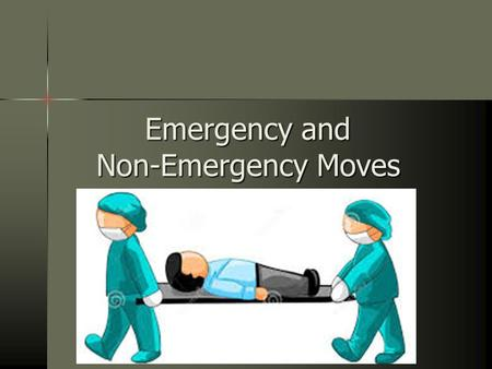 Emergency and Non-Emergency Moves. One of the most dangerous threats to a seriously injured person is unnecessary movement One of the most dangerous threats.