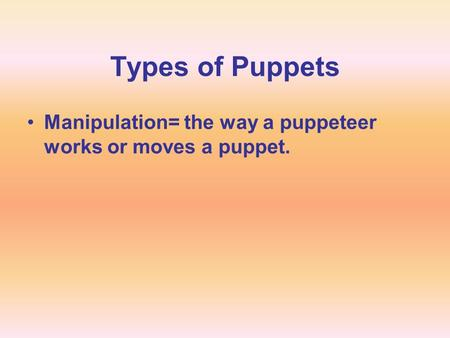 Types of Puppets Manipulation= the way a puppeteer works or moves a puppet.