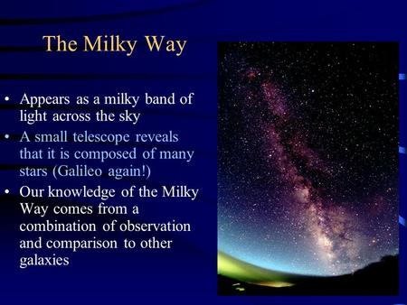 The Milky Way Appears as a milky band of light across the sky A small telescope reveals that it is composed of many stars (Galileo again!) Our knowledge.