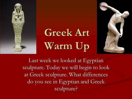 Greek Art Warm Up Last week we looked at Egyptian sculpture. Today we will begin to look at Greek sculpture. What differences do you see in Egyptian and.