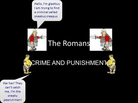 The Romans CRIME AND PUNISHMENT Hello, I'm gladitus I am trying to find a criminal called sneakus creepus Hello, I'm gladitus I am trying to find a criminal.