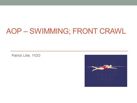 AOP – SWIMMING; FRONT CRAWL Patrick Lillie, 11DO.