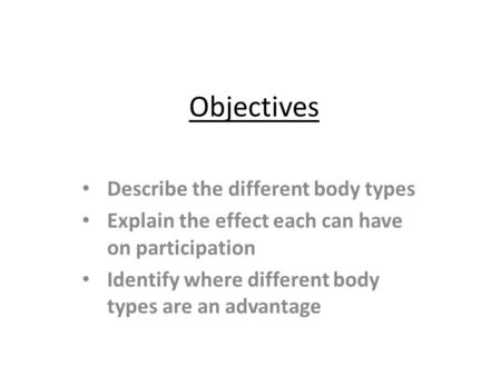 Objectives Describe the different body types Explain the effect each can have on participation Identify where different body types are an advantage.