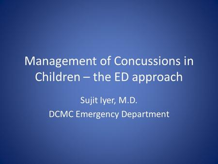 Management of Concussions in Children – the ED approach Sujit Iyer, M.D. DCMC Emergency Department.