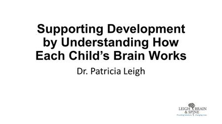 Supporting Development by Understanding How Each Child's Brain Works Dr. Patricia Leigh.