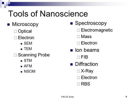 FNI 2A Tools1 Tools of Nanoscience Microscopy  Optical  Electron SEM TEM  Scanning Probe STM AFM NSOM Spectroscopy  Electromagnetic  Mass  Electron.