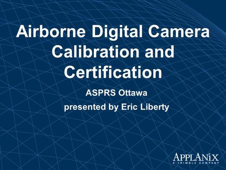 ASPRS Ottawa Airborne Digital Camera Calibration and Certification presented by Eric Liberty.