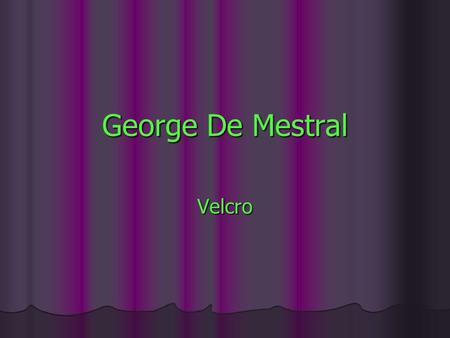 George De Mestral Velcro. George De Mestral the early days He was born in Switzerland. At the early age of 12 he designed a toy airplane and patented.