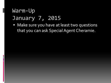 Warm-Up January 7, 2015  Make sure you have at least two questions that you can ask Special Agent Cheramie.