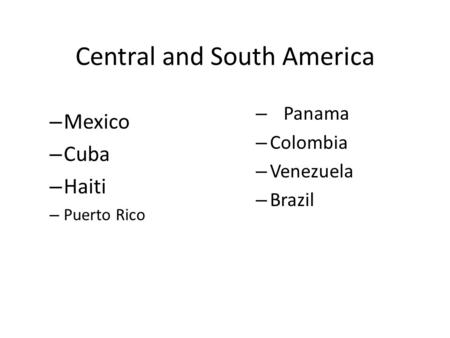 Central and South America – Mexico – Cuba – Haiti – Puerto Rico – Panama – Colombia – Venezuela – Brazil.