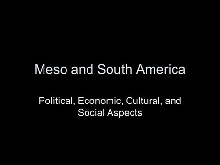 Meso and South America Political, Economic, Cultural, and Social Aspects.