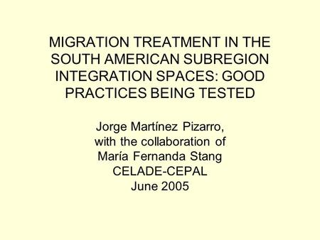 MIGRATION TREATMENT IN THE SOUTH AMERICAN SUBREGION INTEGRATION SPACES: GOOD PRACTICES BEING TESTED Jorge Martínez Pizarro, with the collaboration of María.
