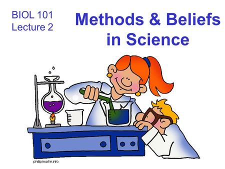 BIOL 101 Lecture 2 Methods & Beliefs in Science. The nature of science Science: –A systematic process for learning about the world and testing our understanding.
