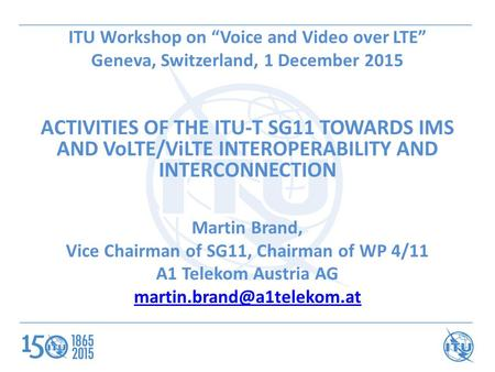 "ITU Workshop on ""Voice and Video over LTE"" Geneva, Switzerland, 1 December 2015 ACTIVITIES OF THE ITU-T SG11 TOWARDS IMS AND VoLTE/ViLTE INTEROPERABILITY."