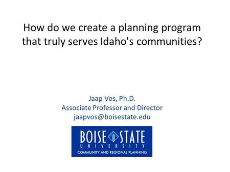 How do we create a planning program that truly serves Idaho's communities? Jaap Vos, Ph.D. Associate Professor and Director