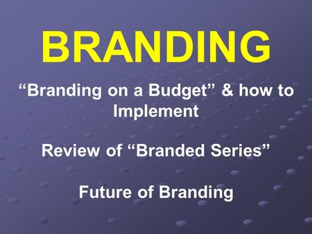 "BRANDING ""Branding on a Budget"" & how to Implement Review of ""Branded Series"" Future of Branding."