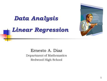 1 Data Analysis Linear Regression Data Analysis Linear Regression Ernesto A. Diaz Department of Mathematics Redwood High School.
