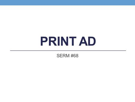 PRINT AD SERM #68. ADVERTISING Paid communication Sponsor is identified Advertisers control where the message is seen and heard and how often repeated.