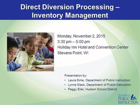 Direct Diversion Processing – Inventory Management Monday, November 2, 2015 3:30 pm – 5:00 pm Holiday Inn Hotel and Convention Center Stevens Point, WI.