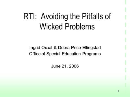 1 RTI: Avoiding the Pitfalls of Wicked Problems Ingrid Oxaal & Debra Price-Ellingstad Office of Special Education Programs June 21, 2006.