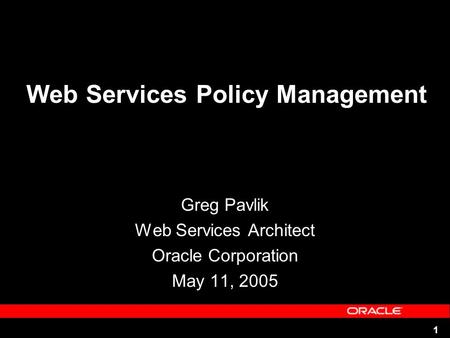 1 Web Services Policy Management Greg Pavlik Web Services Architect Oracle Corporation May 11, 2005.