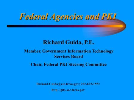 Federal Agencies and PKI Richard Guida, P.E. Member, Government Information Technology Services Board Chair, Federal PKI Steering Committee