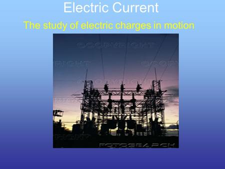 The study of electric charges in motion Electric Current.
