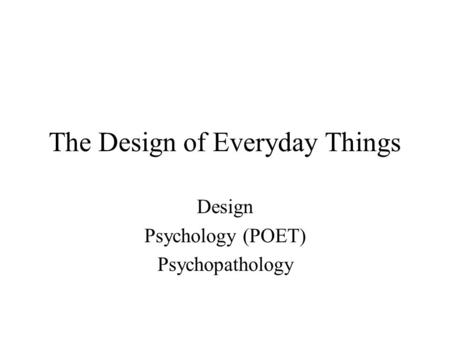 The Design of Everyday Things Design Psychology (POET) Psychopathology.