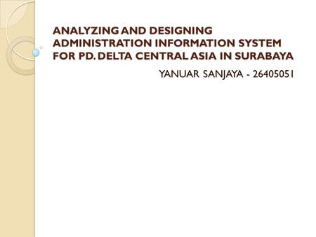 ANALYZING AND DESIGNING ADMINISTRATION INFORMATION SYSTEM FOR PD. DELTA CENTRAL ASIA IN SURABAYA YANUAR SANJAYA - 26405051.