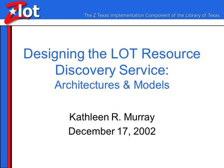 Designing the LOT Resource Discovery Service: Architectures & Models Kathleen R. Murray December 17, 2002.