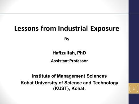 Lessons from Industrial Exposure By Hafizullah, PhD Assistant Professor Institute of Management Sciences Kohat University of Science and Technology (KUST),