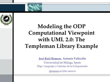 Modeling the ODP Computational Viewpoint with UML 2.0: The Templeman Library Example José Raúl Romero, Antonio Vallecillo Universidad de Málaga, Spain.
