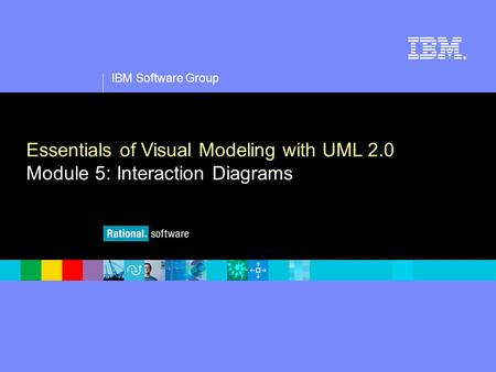 1 IBM Software Group ® Essentials of Visual Modeling with UML 2.0 Module 5: Interaction Diagrams.